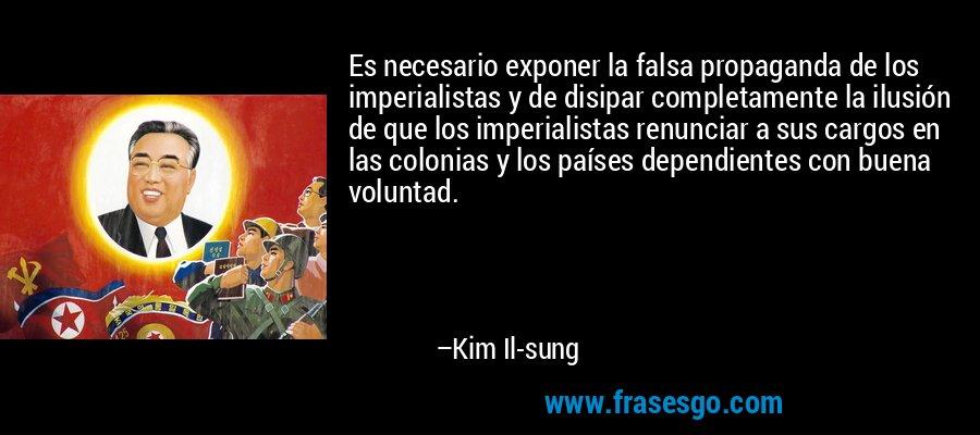 Es necesario exponer la falsa propaganda de los imperialistas y de disipar completamente la ilusión de que los imperialistas renunciar a sus cargos en las colonias y los países dependientes con buena voluntad. – Kim Il-sung