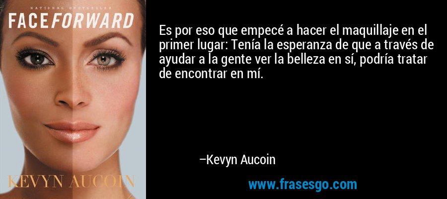 Es por eso que empecé a hacer el maquillaje en el primer lugar: Tenía la esperanza de que a través de ayudar a la gente ver la belleza en sí, podría tratar de encontrar en mí. – Kevyn Aucoin