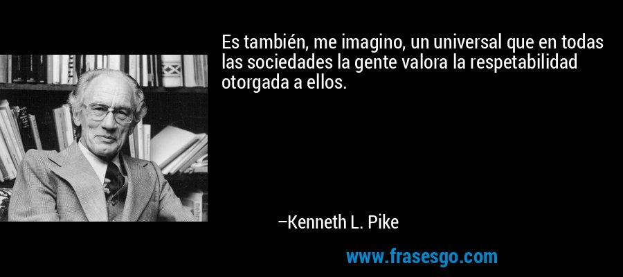 Es también, me imagino, un universal que en todas las sociedades la gente valora la respetabilidad otorgada a ellos. – Kenneth L. Pike