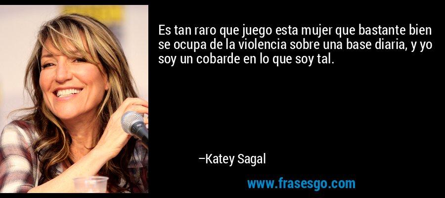 Es tan raro que juego esta mujer que bastante bien se ocupa de la violencia sobre una base diaria, y yo soy un cobarde en lo que soy tal. – Katey Sagal