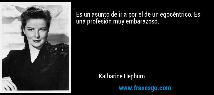 Es un asunto de ir a por el de un egocéntrico. Es una profesión muy embarazoso. – Katharine Hepburn