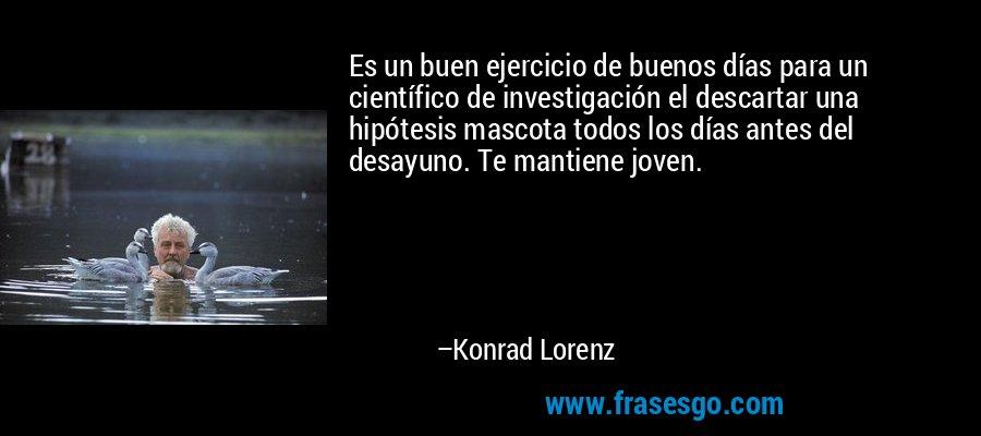 Es un buen ejercicio de buenos días para un científico de investigación el descartar una hipótesis mascota todos los días antes del desayuno. Te mantiene joven. – Konrad Lorenz