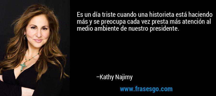 Es un día triste cuando una historieta está haciendo más y se preocupa cada vez presta más atención al medio ambiente de nuestro presidente. – Kathy Najimy