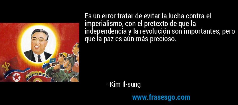Es un error tratar de evitar la lucha contra el imperialismo, con el pretexto de que la independencia y la revolución son importantes, pero que la paz es aún más precioso. – Kim Il-sung