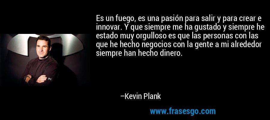 Es un fuego, es una pasión para salir y para crear e innovar. Y que siempre me ha gustado y siempre he estado muy orgulloso es que las personas con las que he hecho negocios con la gente a mi alrededor siempre han hecho dinero. – Kevin Plank