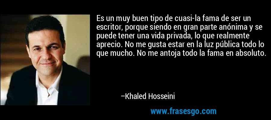 Es un muy buen tipo de cuasi-la fama de ser un escritor, porque siendo en gran parte anónima y se puede tener una vida privada, lo que realmente aprecio. No me gusta estar en la luz pública todo lo que mucho. No me antoja todo la fama en absoluto. – Khaled Hosseini