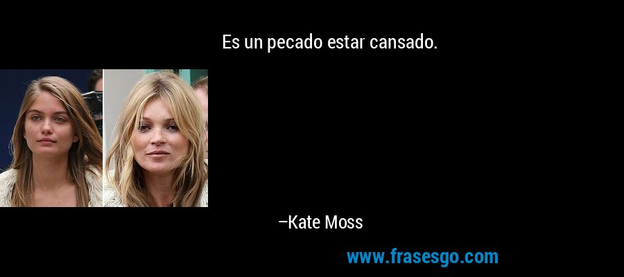 Es un pecado estar cansado. – Kate Moss