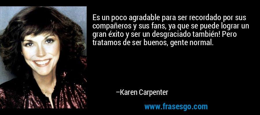 Es un poco agradable para ser recordado por sus compañeros y sus fans, ya que se puede lograr un gran éxito y ser un desgraciado también! Pero tratamos de ser buenos, gente normal. – Karen Carpenter