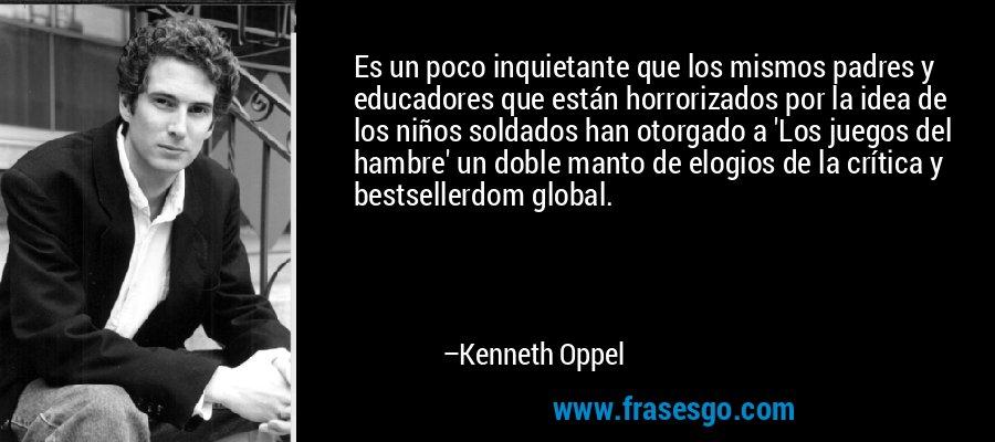 Es un poco inquietante que los mismos padres y educadores que están horrorizados por la idea de los niños soldados han otorgado a 'Los juegos del hambre' un doble manto de elogios de la crítica y bestsellerdom global. – Kenneth Oppel