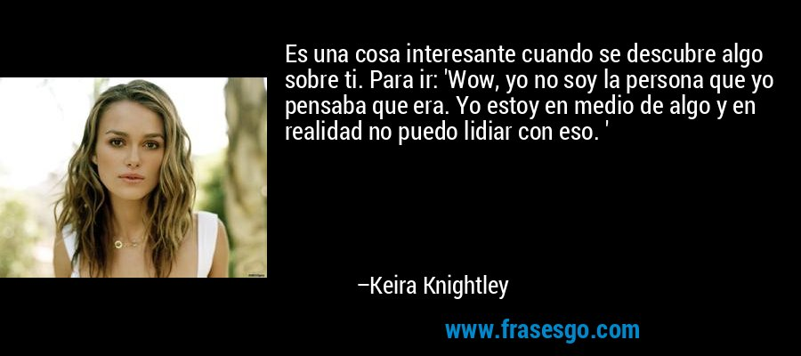 Es una cosa interesante cuando se descubre algo sobre ti. Para ir: 'Wow, yo no soy la persona que yo pensaba que era. Yo estoy en medio de algo y en realidad no puedo lidiar con eso. ' – Keira Knightley