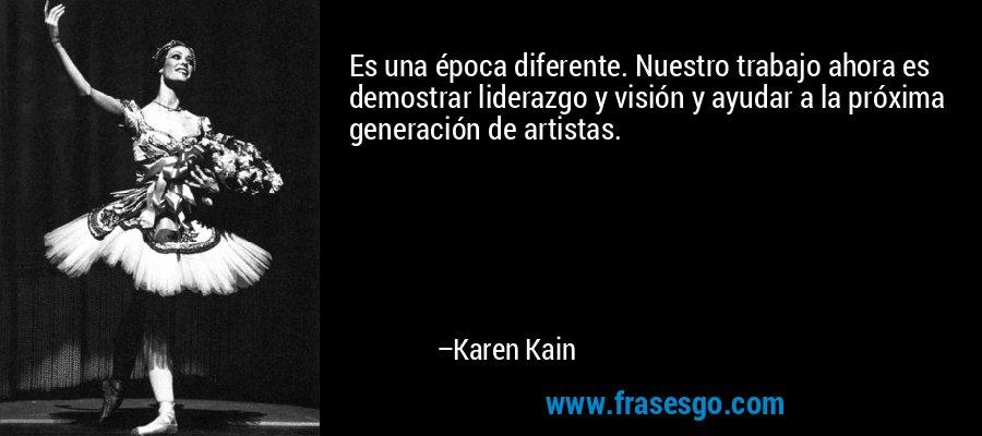 Es una época diferente. Nuestro trabajo ahora es demostrar liderazgo y visión y ayudar a la próxima generación de artistas. – Karen Kain