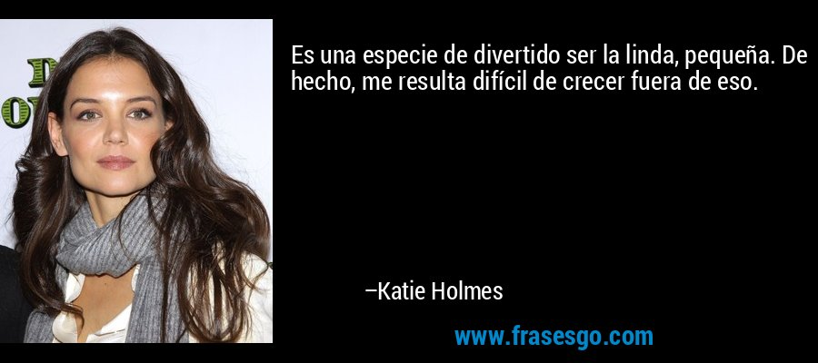 Es una especie de divertido ser la linda, pequeña. De hecho, me resulta difícil de crecer fuera de eso. – Katie Holmes