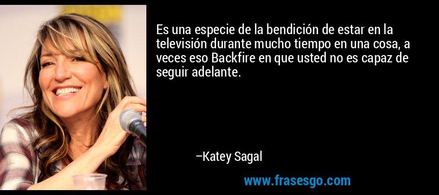 Es una especie de la bendición de estar en la televisión durante mucho tiempo en una cosa, a veces eso Backfire en que usted no es capaz de seguir adelante. – Katey Sagal