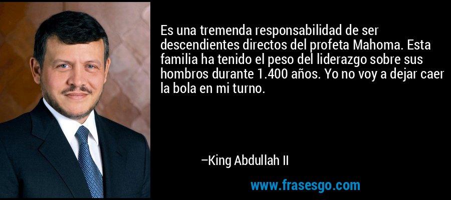 Es una tremenda responsabilidad de ser descendientes directos del profeta Mahoma. Esta familia ha tenido el peso del liderazgo sobre sus hombros durante 1.400 años. Yo no voy a dejar caer la bola en mi turno. – King Abdullah II