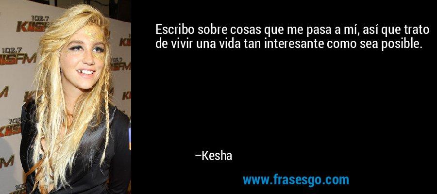 Escribo sobre cosas que me pasa a mí, así que trato de vivir una vida tan interesante como sea posible. – Kesha