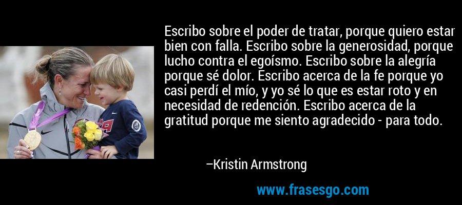 Escribo sobre el poder de tratar, porque quiero estar bien con falla. Escribo sobre la generosidad, porque lucho contra el egoísmo. Escribo sobre la alegría porque sé dolor. Escribo acerca de la fe porque yo casi perdí el mío, y yo sé lo que es estar roto y en necesidad de redención. Escribo acerca de la gratitud porque me siento agradecido - para todo. – Kristin Armstrong
