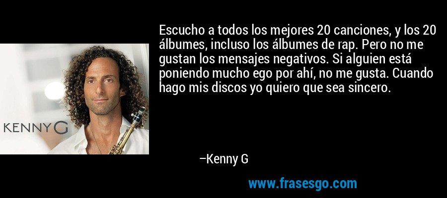 Escucho a todos los mejores 20 canciones, y los 20 álbumes, incluso los álbumes de rap. Pero no me gustan los mensajes negativos. Si alguien está poniendo mucho ego por ahí, no me gusta. Cuando hago mis discos yo quiero que sea sincero. – Kenny G