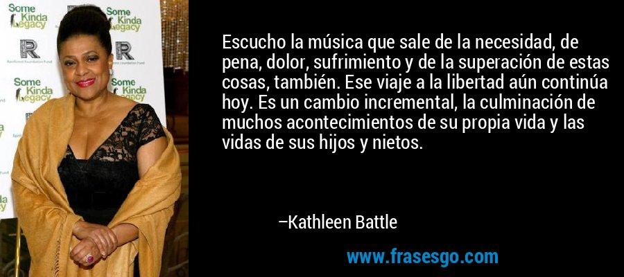 Escucho la música que sale de la necesidad, de pena, dolor, sufrimiento y de la superación de estas cosas, también. Ese viaje a la libertad aún continúa hoy. Es un cambio incremental, la culminación de muchos acontecimientos de su propia vida y las vidas de sus hijos y nietos. – Kathleen Battle
