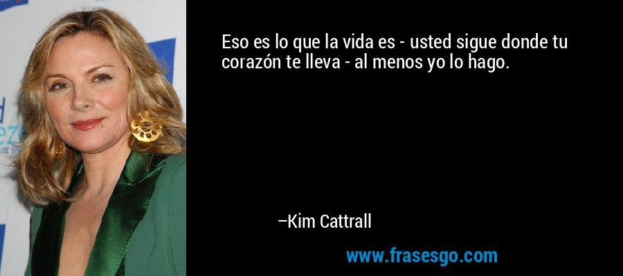 Eso es lo que la vida es - usted sigue donde tu corazón te lleva - al menos yo lo hago. – Kim Cattrall
