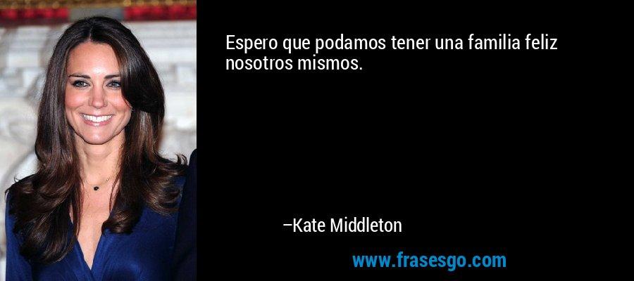 Espero que podamos tener una familia feliz nosotros mismos. – Kate Middleton