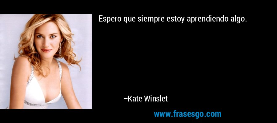 Espero que siempre estoy aprendiendo algo. – Kate Winslet