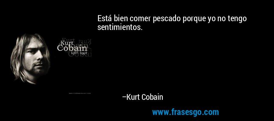 Está bien comer pescado porque yo no tengo sentimientos. – Kurt Cobain