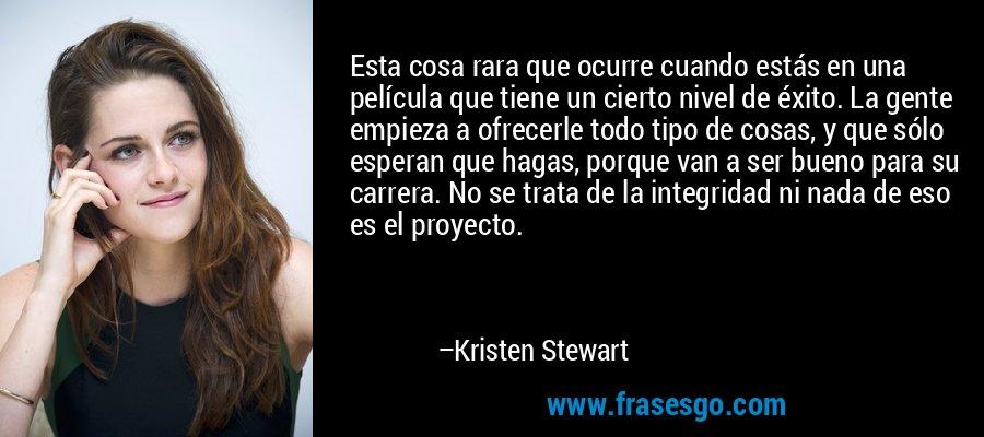 Esta cosa rara que ocurre cuando estás en una película que tiene un cierto nivel de éxito. La gente empieza a ofrecerle todo tipo de cosas, y que sólo esperan que hagas, porque van a ser bueno para su carrera. No se trata de la integridad ni nada de eso es el proyecto. – Kristen Stewart