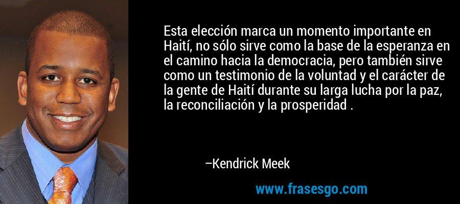 Esta elección marca un momento importante en Haití, no sólo sirve como la base de la esperanza en el camino hacia la democracia, pero también sirve como un testimonio de la voluntad y el carácter de la gente de Haití durante su larga lucha por la paz, la reconciliación y la prosperidad . – Kendrick Meek