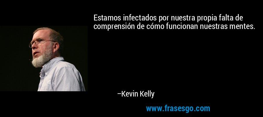 Estamos infectados por nuestra propia falta de comprensión de cómo funcionan nuestras mentes. – Kevin Kelly