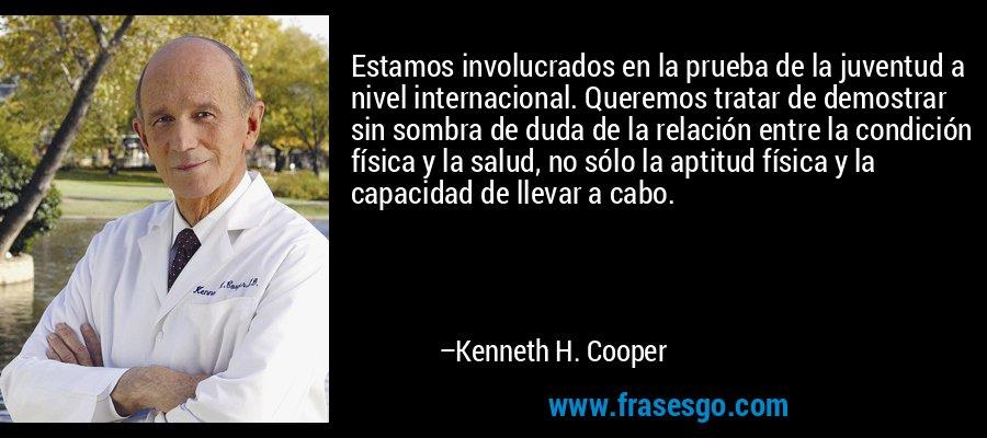 Estamos involucrados en la prueba de la juventud a nivel internacional. Queremos tratar de demostrar sin sombra de duda de la relación entre la condición física y la salud, no sólo la aptitud física y la capacidad de llevar a cabo. – Kenneth H. Cooper