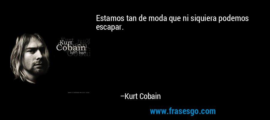 Estamos tan de moda que ni siquiera podemos escapar. – Kurt Cobain