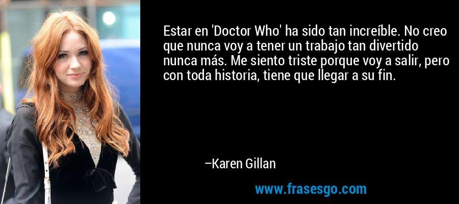 Estar en 'Doctor Who' ha sido tan increíble. No creo que nunca voy a tener un trabajo tan divertido nunca más. Me siento triste porque voy a salir, pero con toda historia, tiene que llegar a su fin. – Karen Gillan