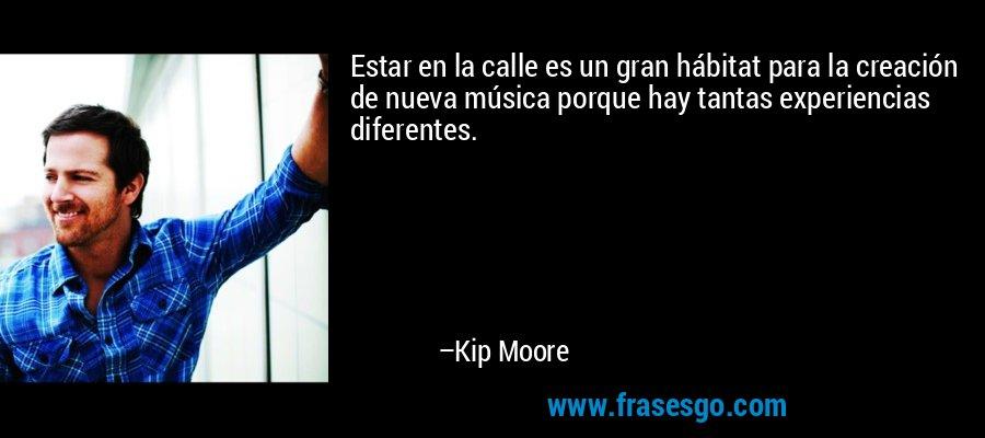 Estar en la calle es un gran hábitat para la creación de nueva música porque hay tantas experiencias diferentes. – Kip Moore
