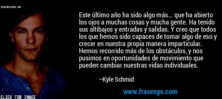 Este último año ha sido algo más... que ha abierto los ojos a muchas cosas y mucha gente. Ha tenido sus altibajos y entradas y salidas. Y creo que todos los que hemos sido capaces de tomar algo de eso y crecer en nuestra propia manera imparticular. Hemos recorrido más de los obstáculos, y nos pusimos en oportunidades de movimiento que pueden cambiar nuestras vidas individuales. – Kyle Schmid