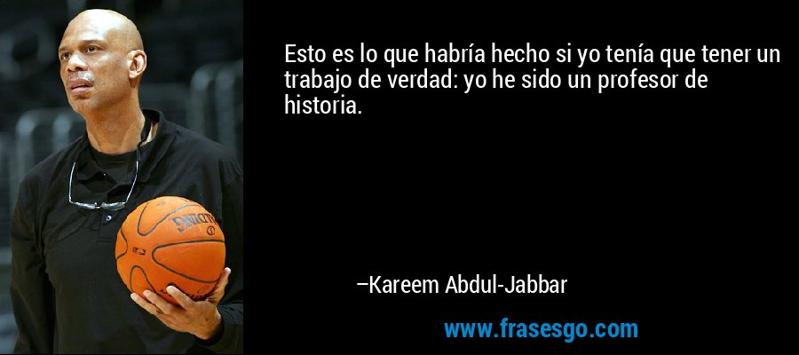 Esto es lo que habría hecho si yo tenía que tener un trabajo de verdad: yo he sido un profesor de historia. – Kareem Abdul-Jabbar