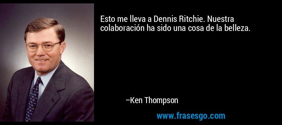 Esto me lleva a Dennis Ritchie. Nuestra colaboración ha sido una cosa de la belleza. – Ken Thompson