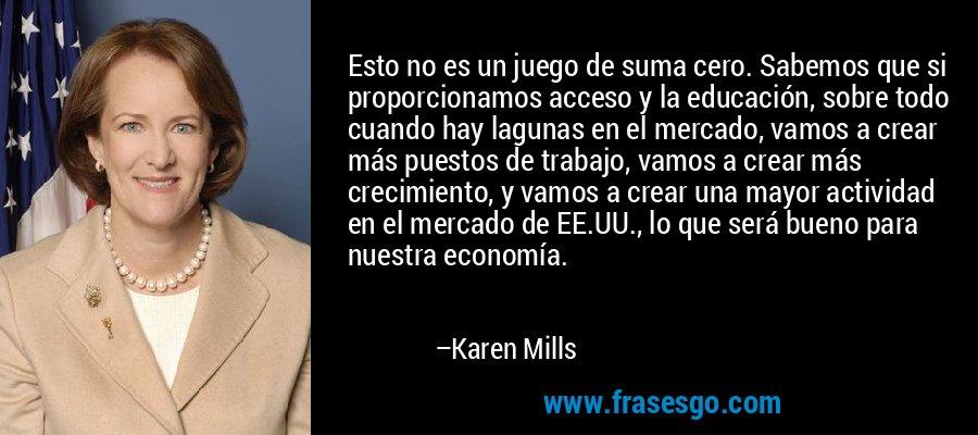 Esto no es un juego de suma cero. Sabemos que si proporcionamos acceso y la educación, sobre todo cuando hay lagunas en el mercado, vamos a crear más puestos de trabajo, vamos a crear más crecimiento, y vamos a crear una mayor actividad en el mercado de EE.UU., lo que será bueno para nuestra economía. – Karen Mills