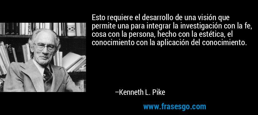 Esto requiere el desarrollo de una visión que permite una para integrar la investigación con la fe, cosa con la persona, hecho con la estética, el conocimiento con la aplicación del conocimiento. – Kenneth L. Pike