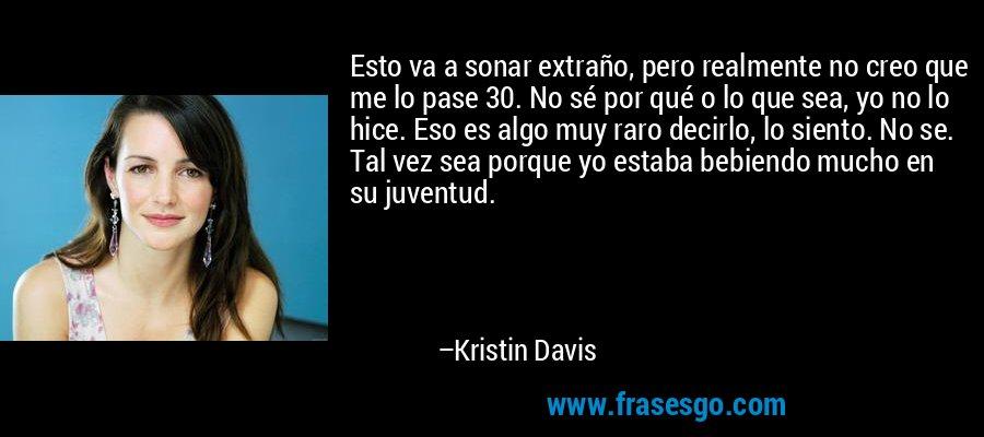 Esto va a sonar extraño, pero realmente no creo que me lo pase 30. No sé por qué o lo que sea, yo no lo hice. Eso es algo muy raro decirlo, lo siento. No se. Tal vez sea porque yo estaba bebiendo mucho en su juventud. – Kristin Davis