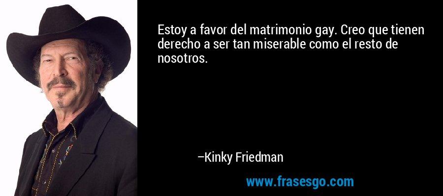 Estoy a favor del matrimonio gay. Creo que tienen derecho a ser tan miserable como el resto de nosotros. – Kinky Friedman