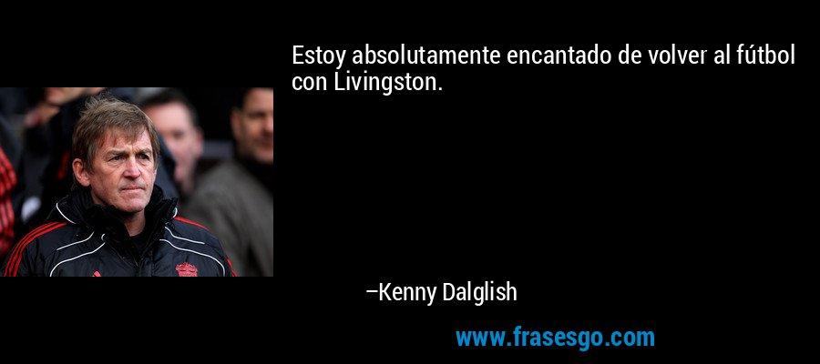 Estoy absolutamente encantado de volver al fútbol con Livingston. – Kenny Dalglish
