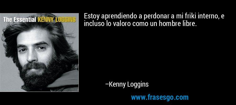 Estoy aprendiendo a perdonar a mi friki interno, e incluso lo valoro como un hombre libre. – Kenny Loggins