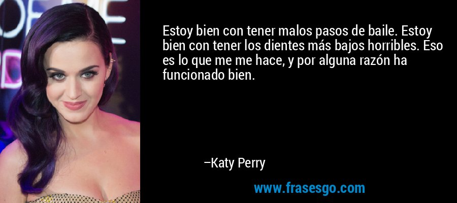 Estoy bien con tener malos pasos de baile. Estoy bien con tener los dientes más bajos horribles. Eso es lo que me me hace, y por alguna razón ha funcionado bien. – Katy Perry
