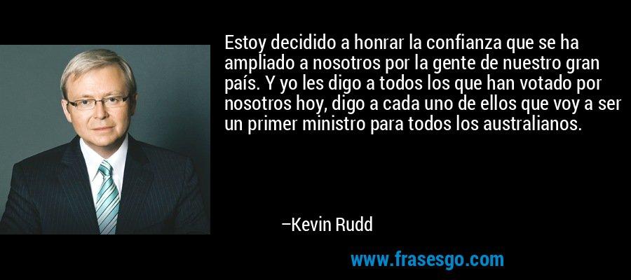 Estoy decidido a honrar la confianza que se ha ampliado a nosotros por la gente de nuestro gran país. Y yo les digo a todos los que han votado por nosotros hoy, digo a cada uno de ellos que voy a ser un primer ministro para todos los australianos. – Kevin Rudd