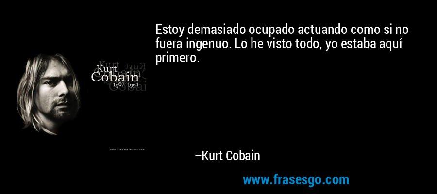 Estoy demasiado ocupado actuando como si no fuera ingenuo. Lo he visto todo, yo estaba aquí primero. – Kurt Cobain