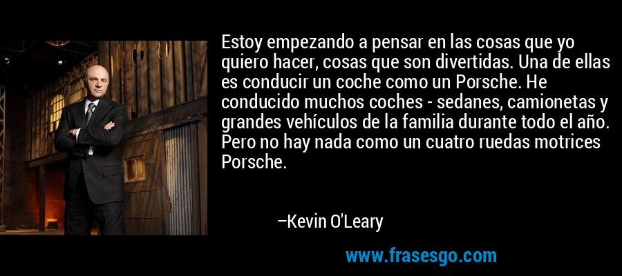 Estoy empezando a pensar en las cosas que yo quiero hacer, cosas que son divertidas. Una de ellas es conducir un coche como un Porsche. He conducido muchos coches - sedanes, camionetas y grandes vehículos de la familia durante todo el año. Pero no hay nada como un cuatro ruedas motrices Porsche. – Kevin O'Leary