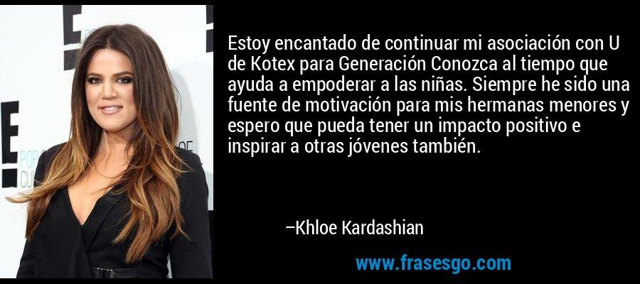 Estoy encantado de continuar mi asociación con U de Kotex para Generación Conozca al tiempo que ayuda a empoderar a las niñas. Siempre he sido una fuente de motivación para mis hermanas menores y espero que pueda tener un impacto positivo e inspirar a otras jóvenes también. – Khloe Kardashian