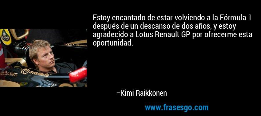 Estoy encantado de estar volviendo a la Fórmula 1 después de un descanso de dos años, y estoy agradecido a Lotus Renault GP por ofrecerme esta oportunidad. – Kimi Raikkonen