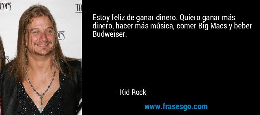 Estoy feliz de ganar dinero. Quiero ganar más dinero, hacer más música, comer Big Macs y beber Budweiser. – Kid Rock