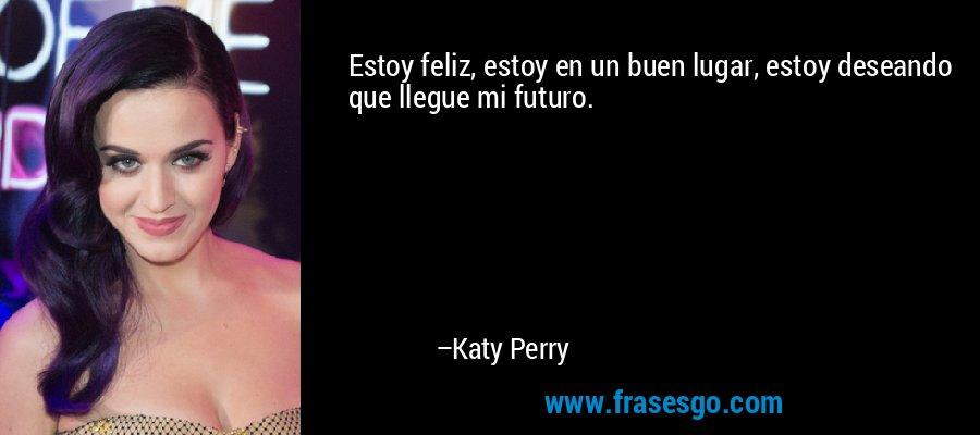 Estoy feliz, estoy en un buen lugar, estoy deseando que llegue mi futuro. – Katy Perry